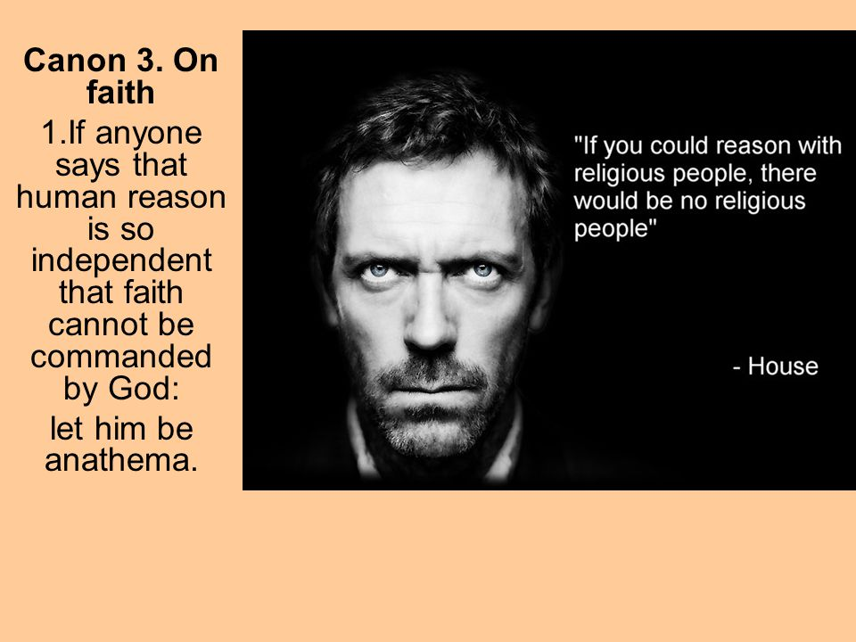 Canon 3. On faith If anyone says that human reason is so independent that faith cannot be commanded by God: