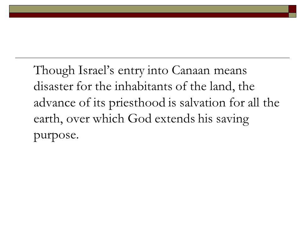 Though Israel's entry into Canaan means disaster for the inhabitants of the land, the advance of its priesthood is salvation for all the earth, over which God extends his saving purpose.
