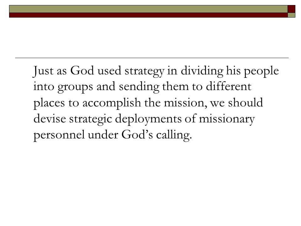 Just as God used strategy in dividing his people into groups and sending them to different places to accomplish the mission, we should devise strategic deployments of missionary personnel under God's calling.