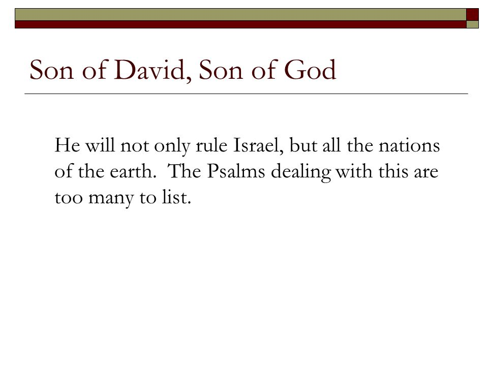 Son of David, Son of God He will not only rule Israel, but all the nations of the earth.