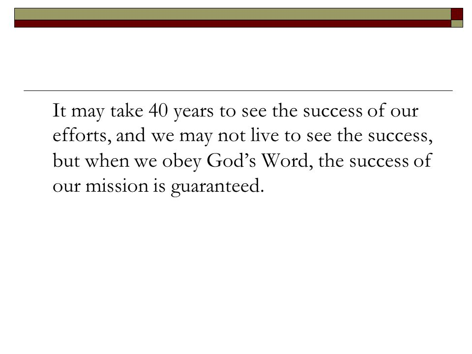 It may take 40 years to see the success of our efforts, and we may not live to see the success, but when we obey God's Word, the success of our mission is guaranteed.