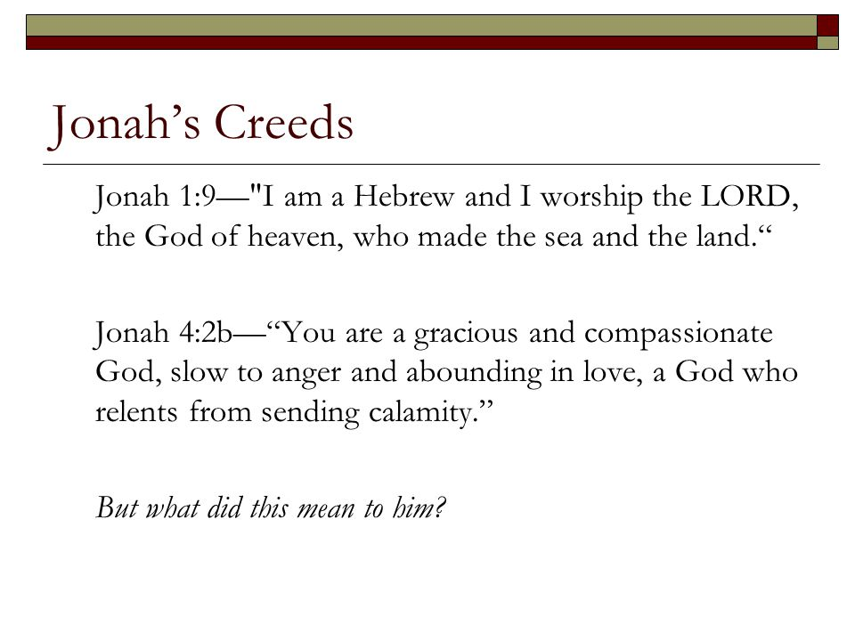 Jonah's Creeds Jonah 1:9— I am a Hebrew and I worship the LORD, the God of heaven, who made the sea and the land.