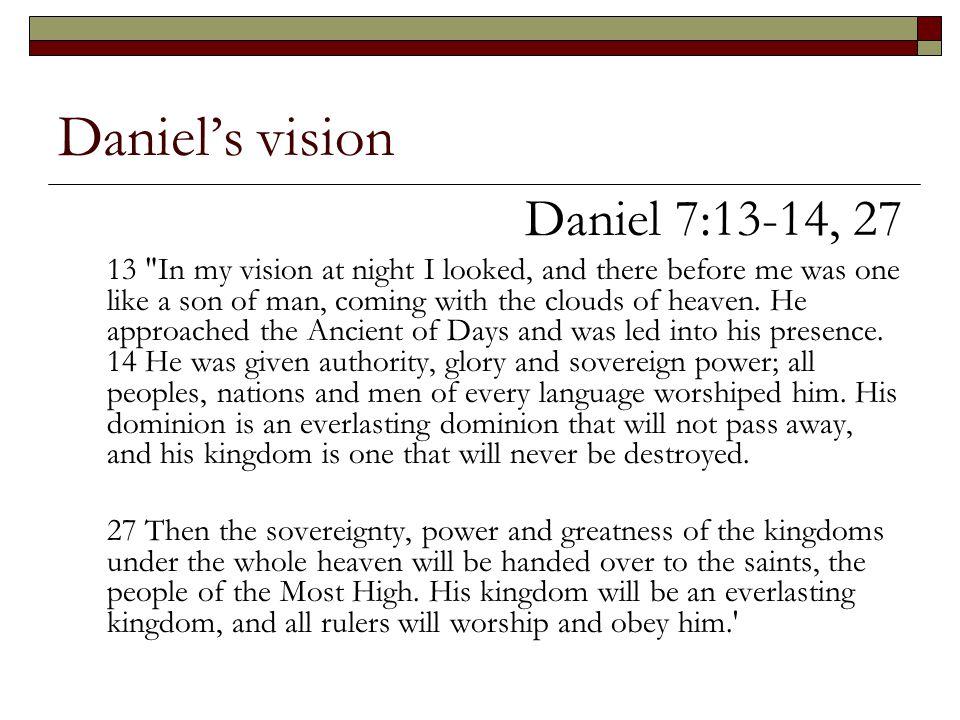 Daniel's vision Daniel 7:13-14, 27