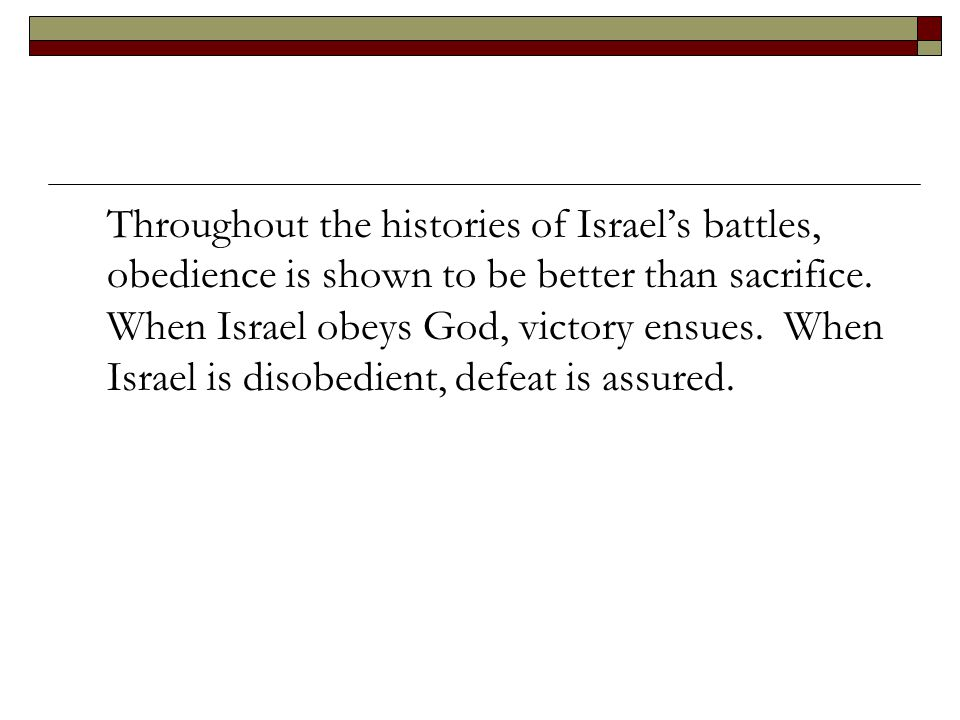 Throughout the histories of Israel's battles, obedience is shown to be better than sacrifice.