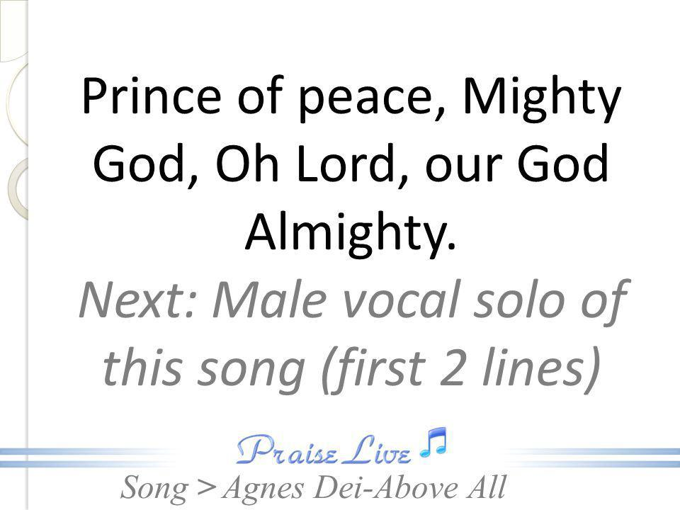 Prince of peace, Mighty God, Oh Lord, our God Almighty