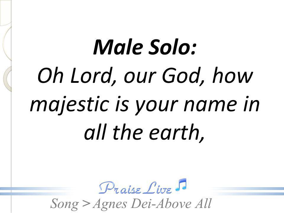 Male Solo: Oh Lord, our God, how majestic is your name in all the earth,