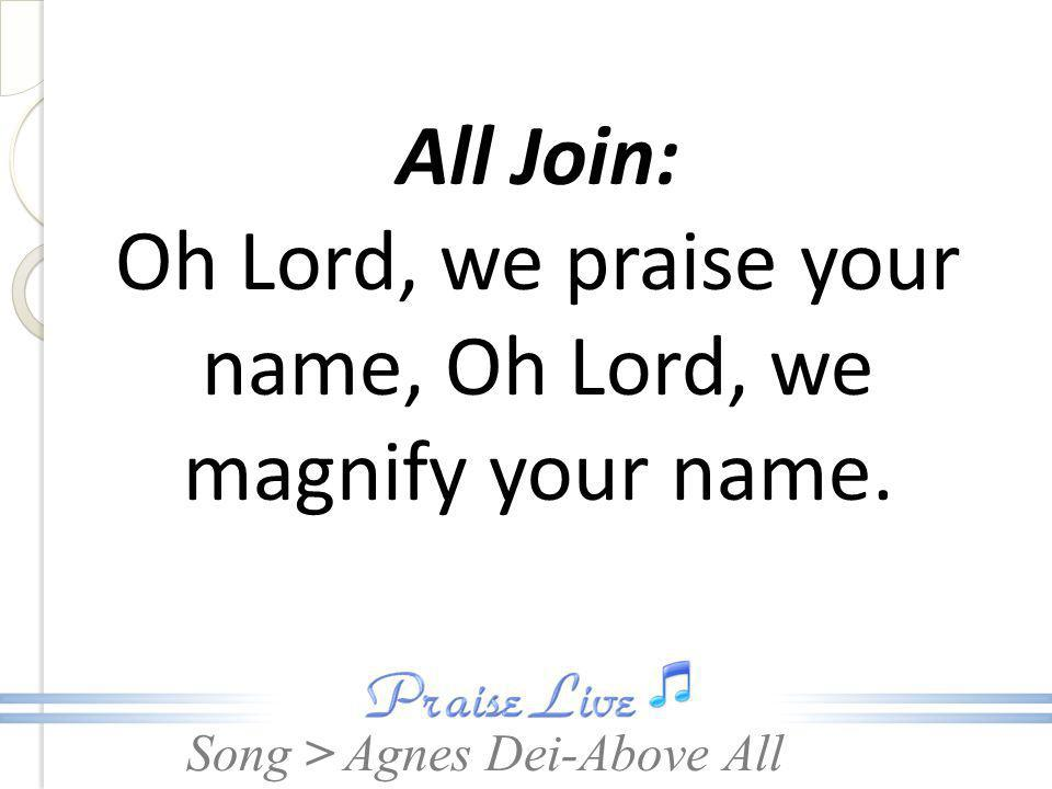 All Join: Oh Lord, we praise your name, Oh Lord, we magnify your name.