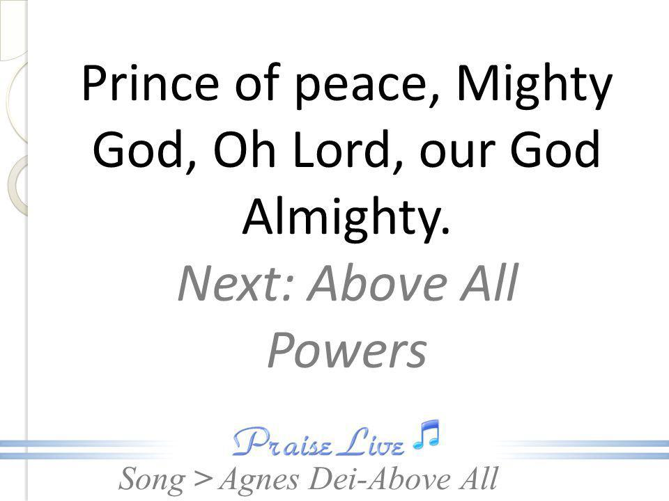 Prince of peace, Mighty God, Oh Lord, our God Almighty.
