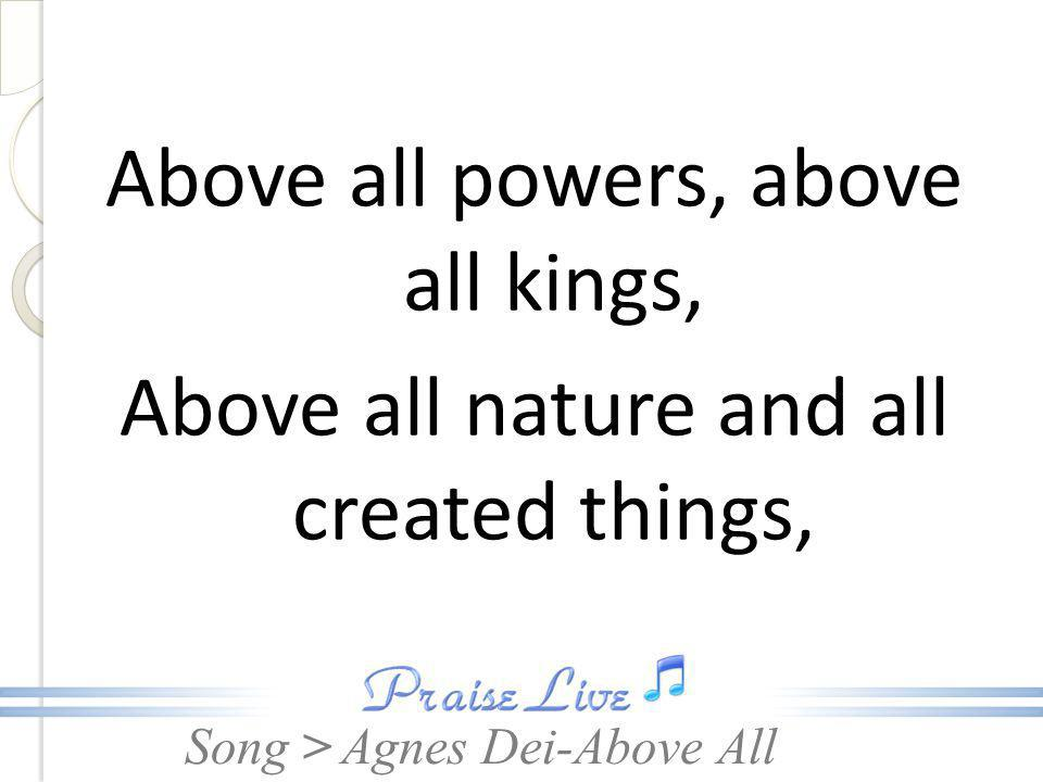 Above all powers, above all kings, Above all nature and all created things,