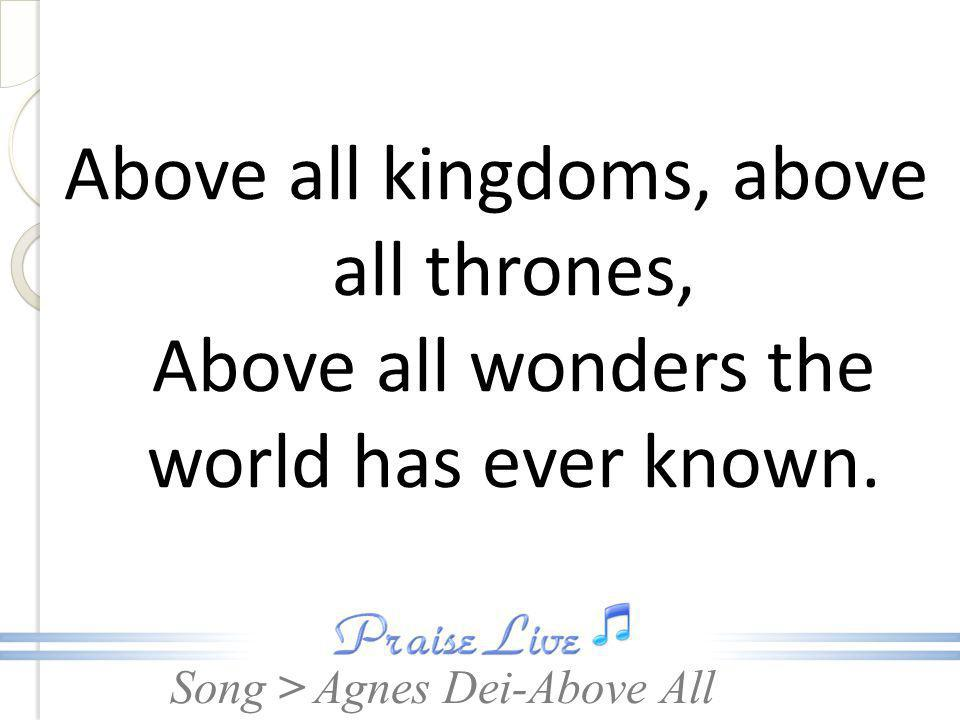 Above all kingdoms, above all thrones, Above all wonders the world has ever known.