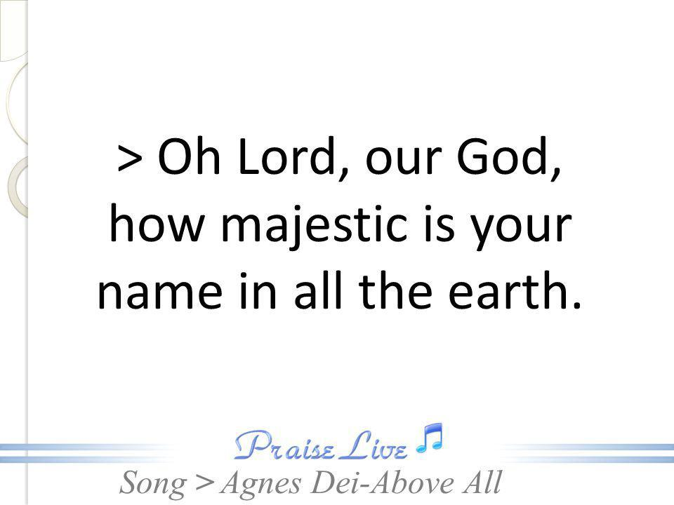 > Oh Lord, our God, how majestic is your name in all the earth.