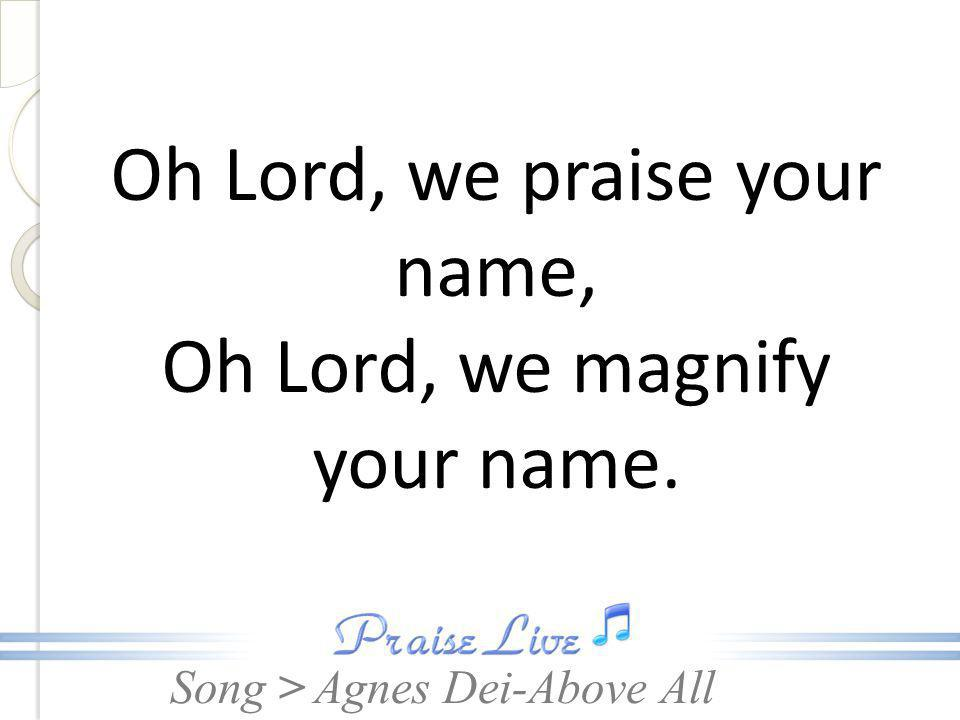Oh Lord, we praise your name, Oh Lord, we magnify your name.