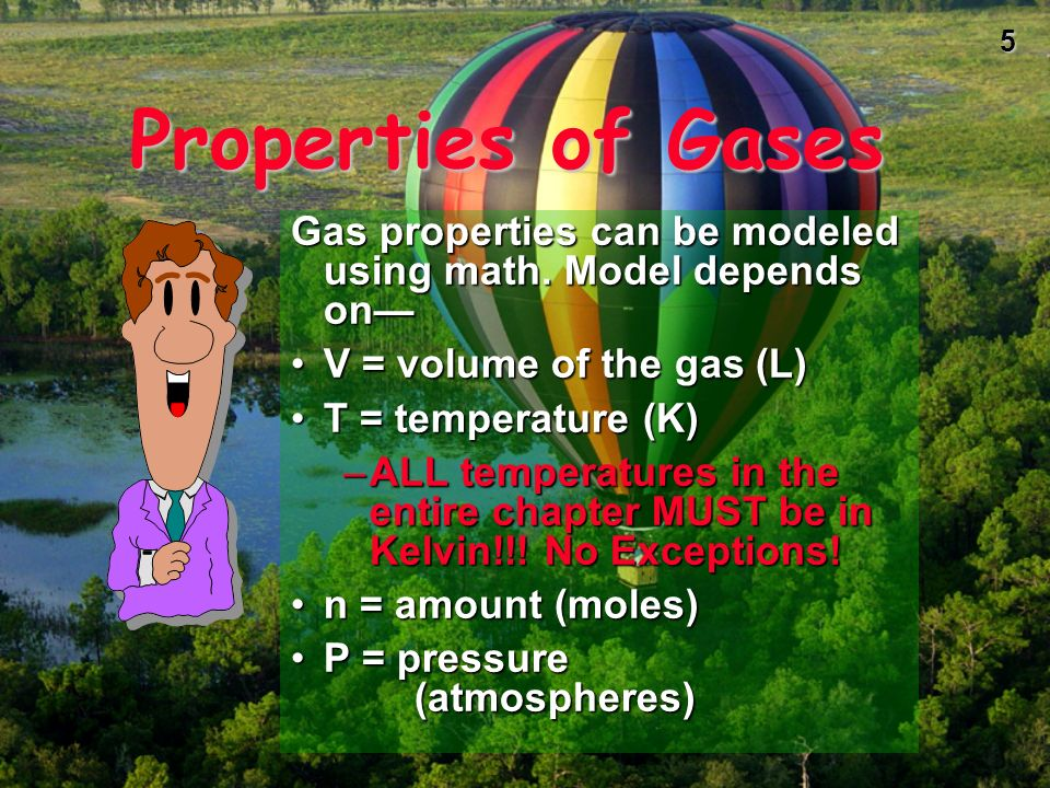 Properties of Gases Gas properties can be modeled using math. Model depends on— V = volume of the gas (L)