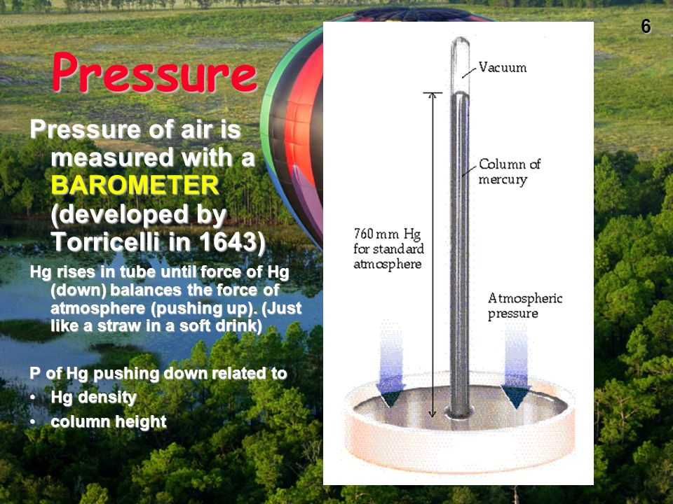 PressurePressure of air is measured with a BAROMETER (developed by Torricelli in 1643)