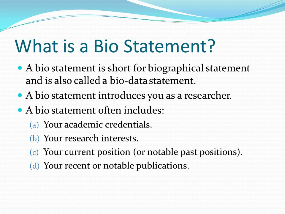 What is a Bio Statement A bio statement is short for biographical statement and is also called a bio-data statement.