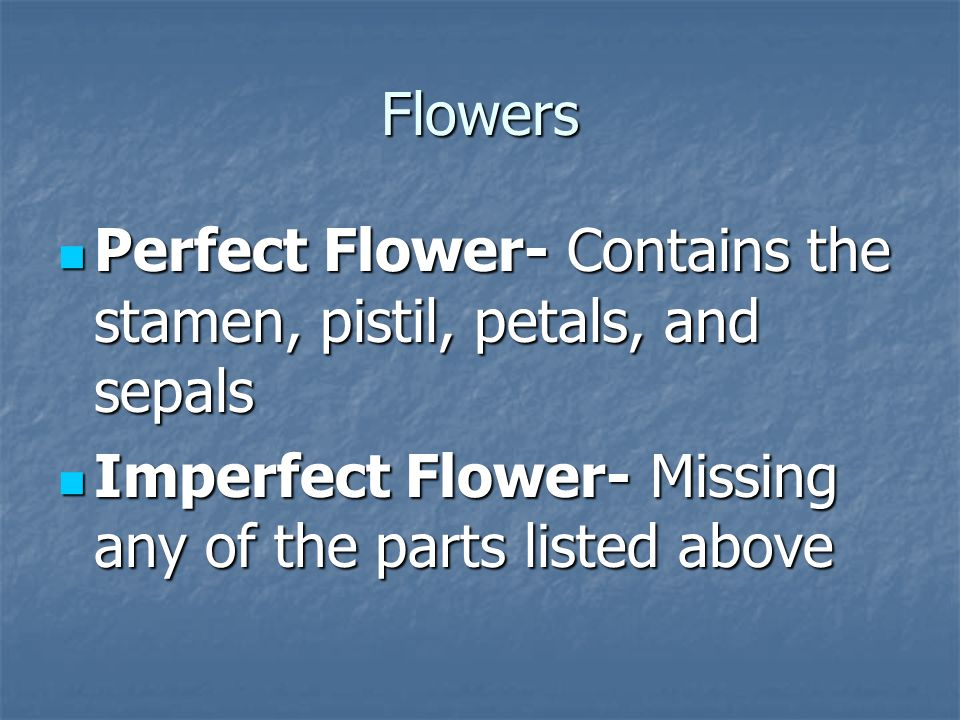 Flowers Perfect Flower- Contains the stamen, pistil, petals, and sepals.
