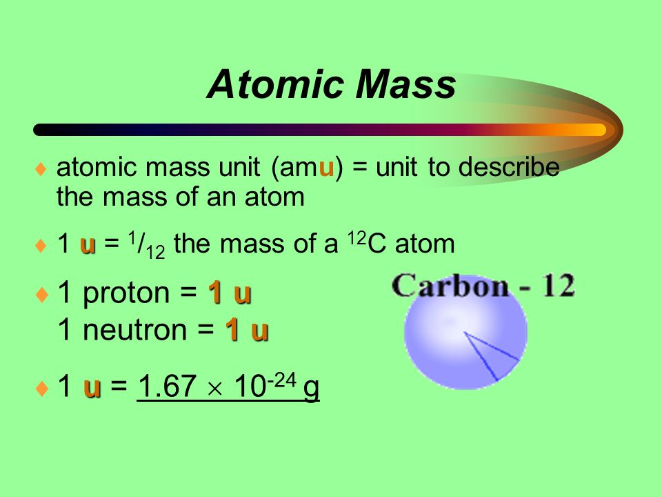 Atomic Mass 1 proton = 1 u 1 neutron = 1 u 1 u = 1.67  10-24 g