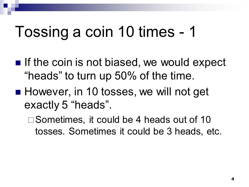 Tossing a coin 10 times - 1 If the coin is not biased, we would expect heads to turn up 50% of the time.