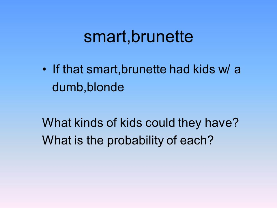 smart,brunette If that smart,brunette had kids w/ a dumb,blonde