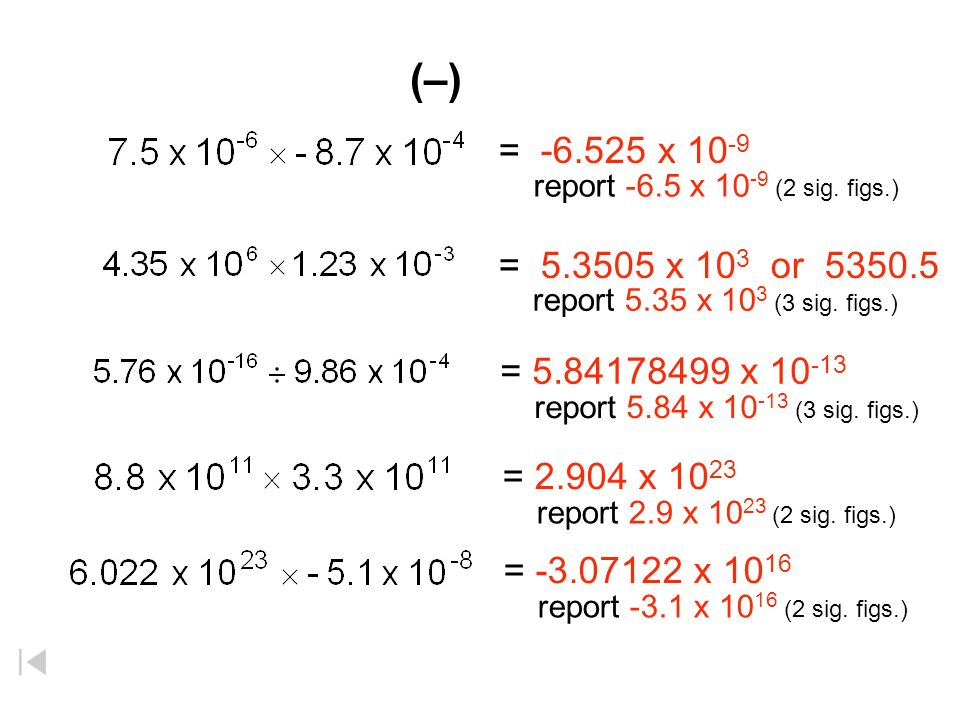 (–) = -6.525 x 10-9. report -6.5 x 10-9 (2 sig. figs.) = 5.3505 x 103 or 5350.5. report 5.35 x 103 (3 sig. figs.)