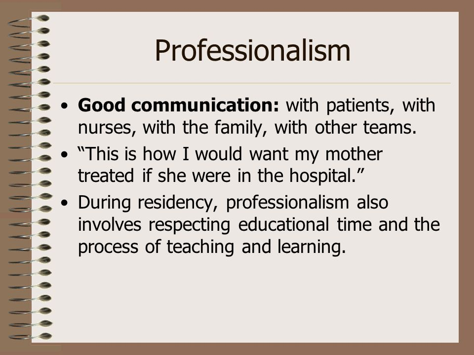 Professionalism Good communication: with patients, with nurses, with the family, with other teams.