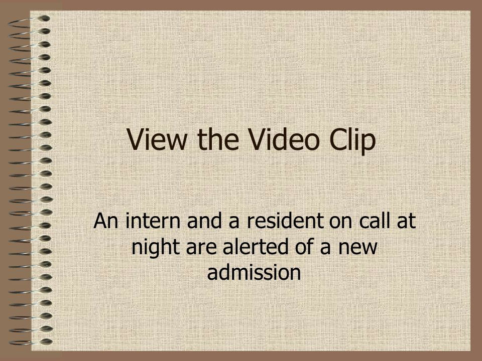 View the Video Clip An intern and a resident on call at night are alerted of a new admission.