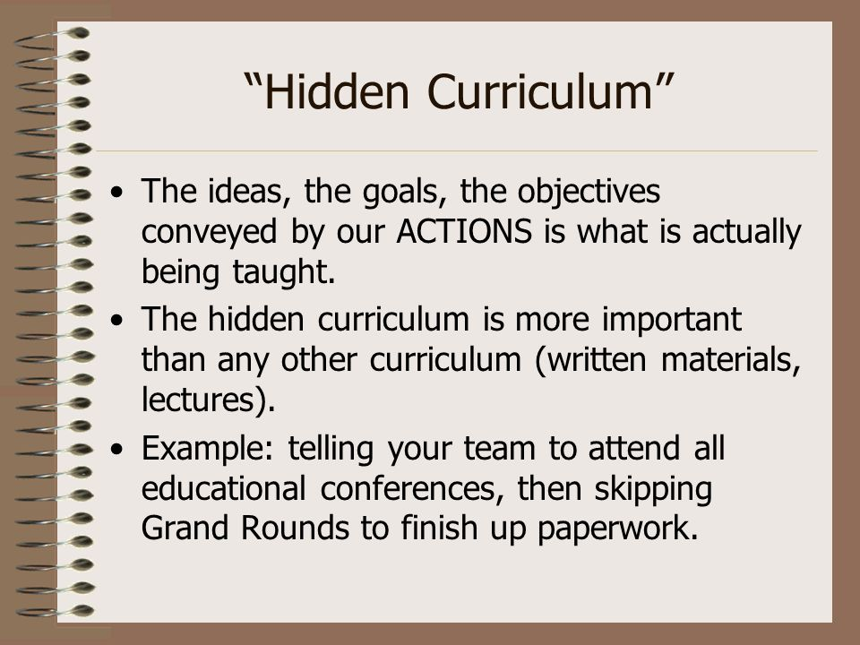 Hidden Curriculum The ideas, the goals, the objectives conveyed by our ACTIONS is what is actually being taught.