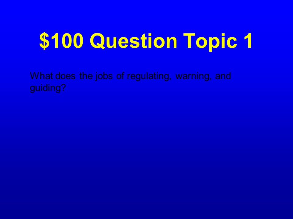 $100 Question Topic 1 What does the jobs of regulating, warning, and guiding