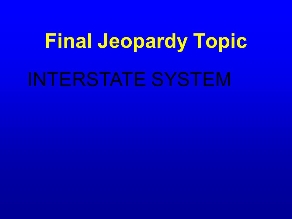 Final Jeopardy Topic INTERSTATE SYSTEM
