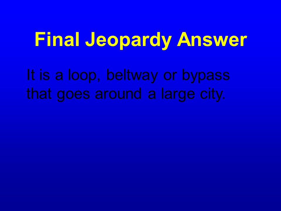 Final Jeopardy Answer It is a loop, beltway or bypass that goes around a large city.