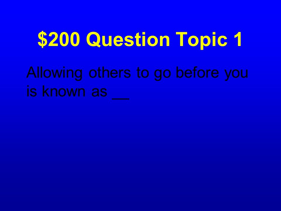 $200 Question Topic 1 Allowing others to go before you is known as __