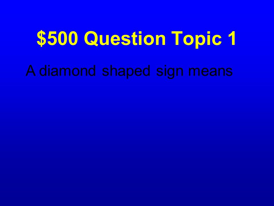 $500 Question Topic 1 A diamond shaped sign means