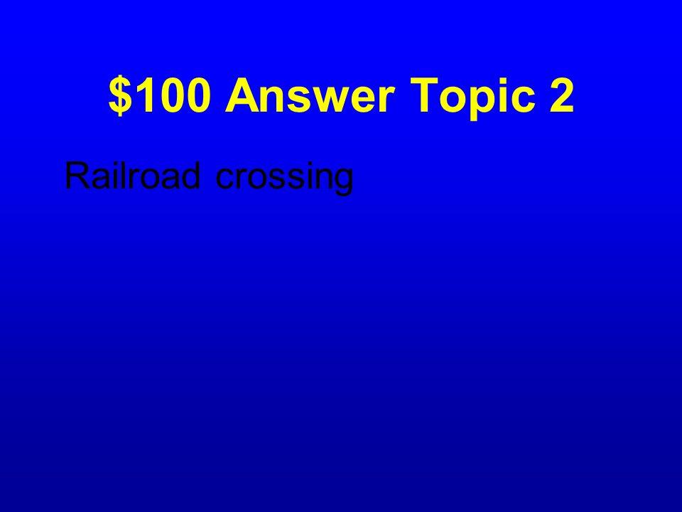 $100 Answer Topic 2 Railroad crossing