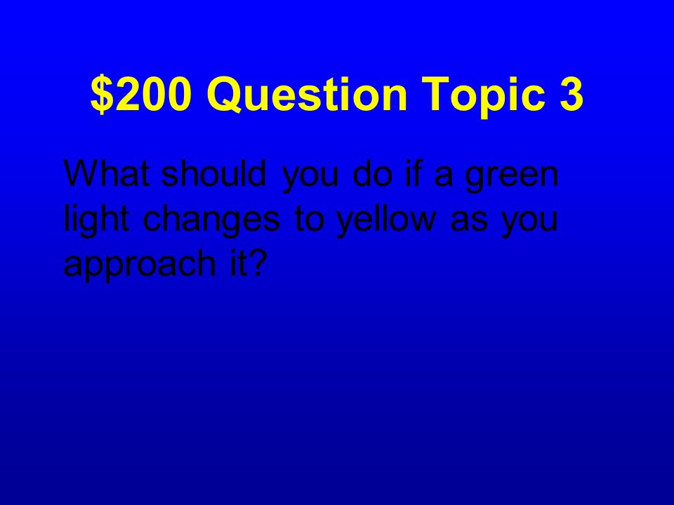$200 Question Topic 3 What should you do if a green light changes to yellow as you approach it