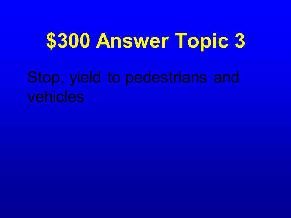 $300 Answer Topic 3 Stop, yield to pedestrians and vehicles