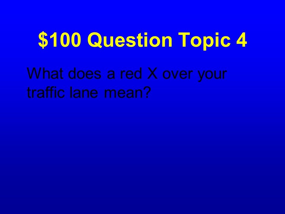 $100 Question Topic 4 What does a red X over your traffic lane mean