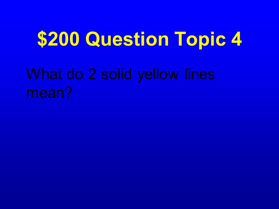 $200 Question Topic 4 What do 2 solid yellow lines mean