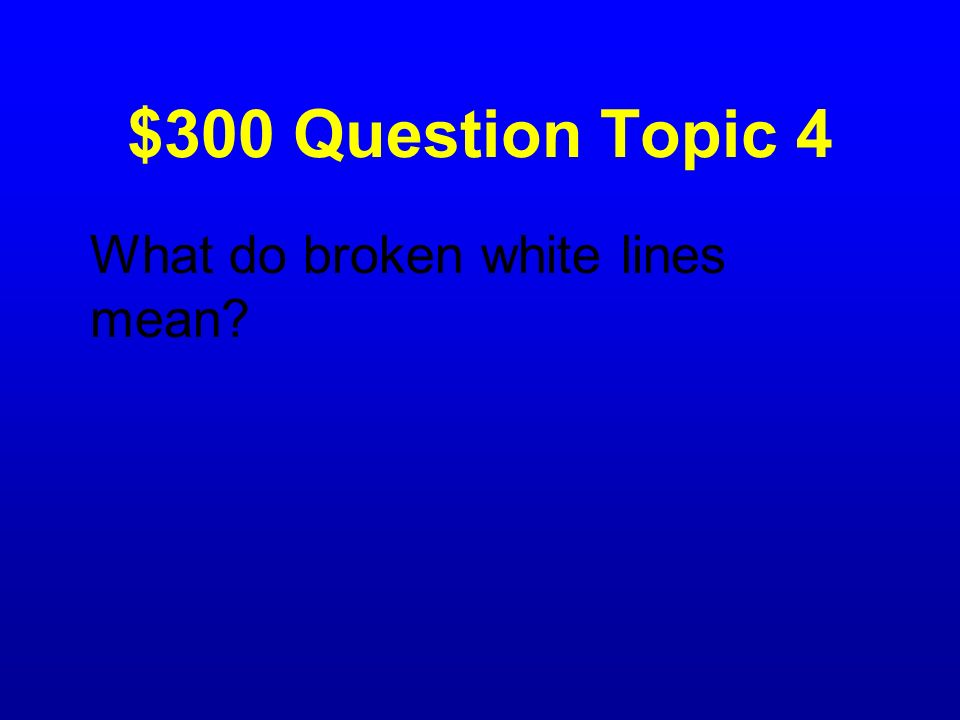 $300 Question Topic 4 What do broken white lines mean