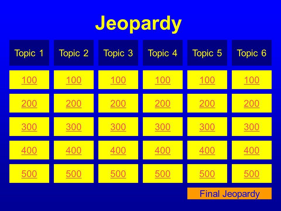 Jeopardy Topic 1 Topic 2 Topic 3 Topic 4 Topic 5 Topic 6 100 100 100