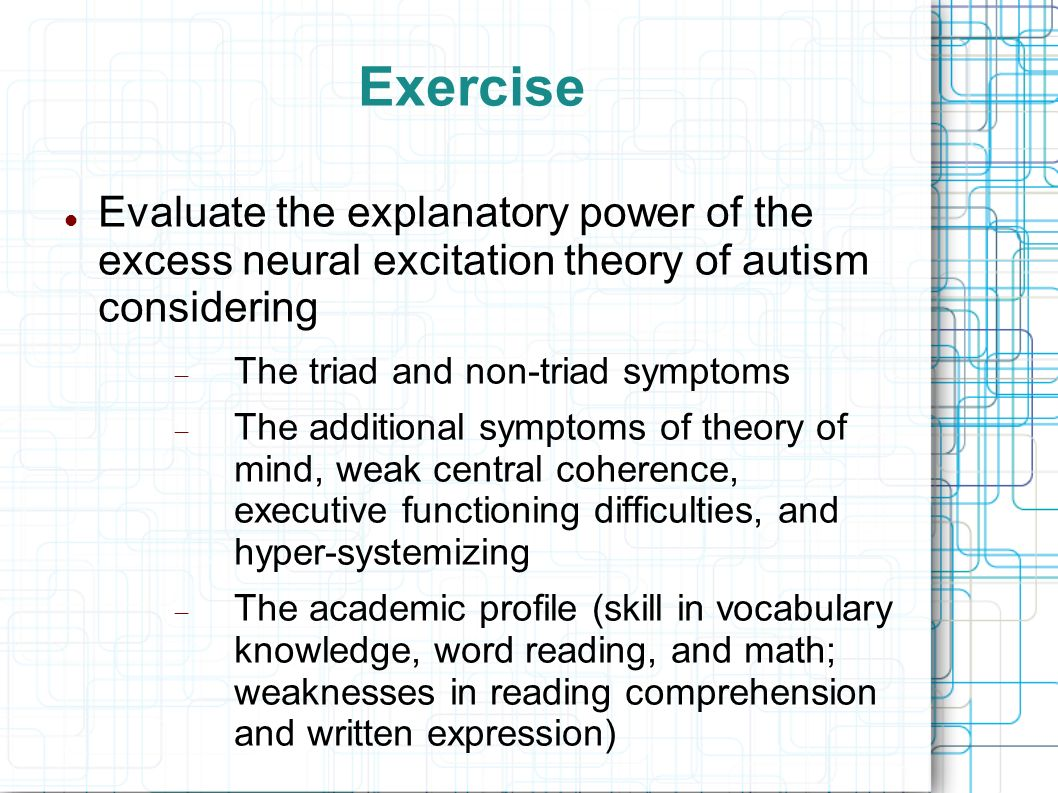 Exercise Evaluate the explanatory power of the excess neural excitation theory of autism considering.