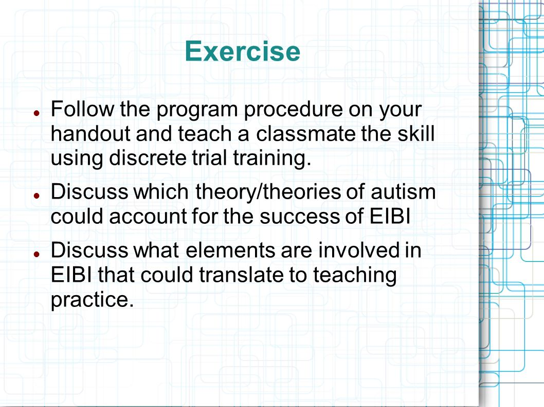 Exercise Follow the program procedure on your handout and teach a classmate the skill using discrete trial training.