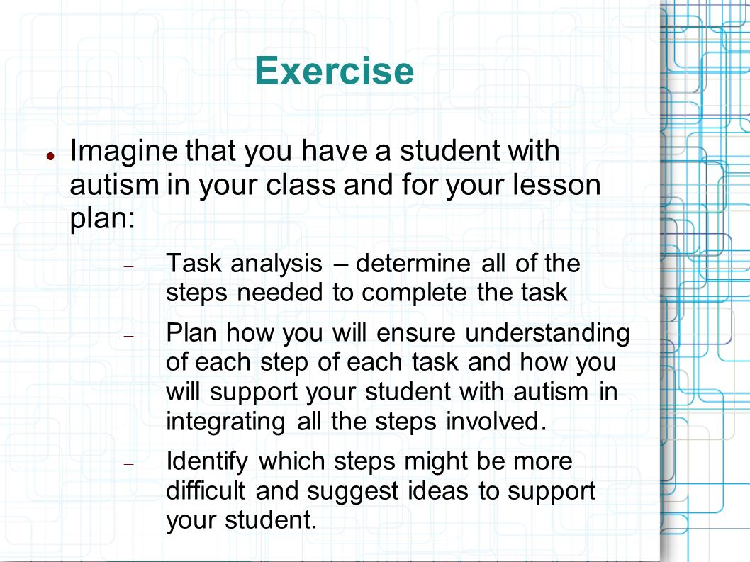Exercise Imagine that you have a student with autism in your class and for your lesson plan: