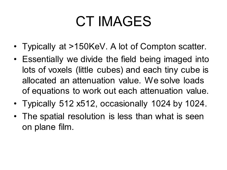 CT IMAGES Typically at >150KeV. A lot of Compton scatter.