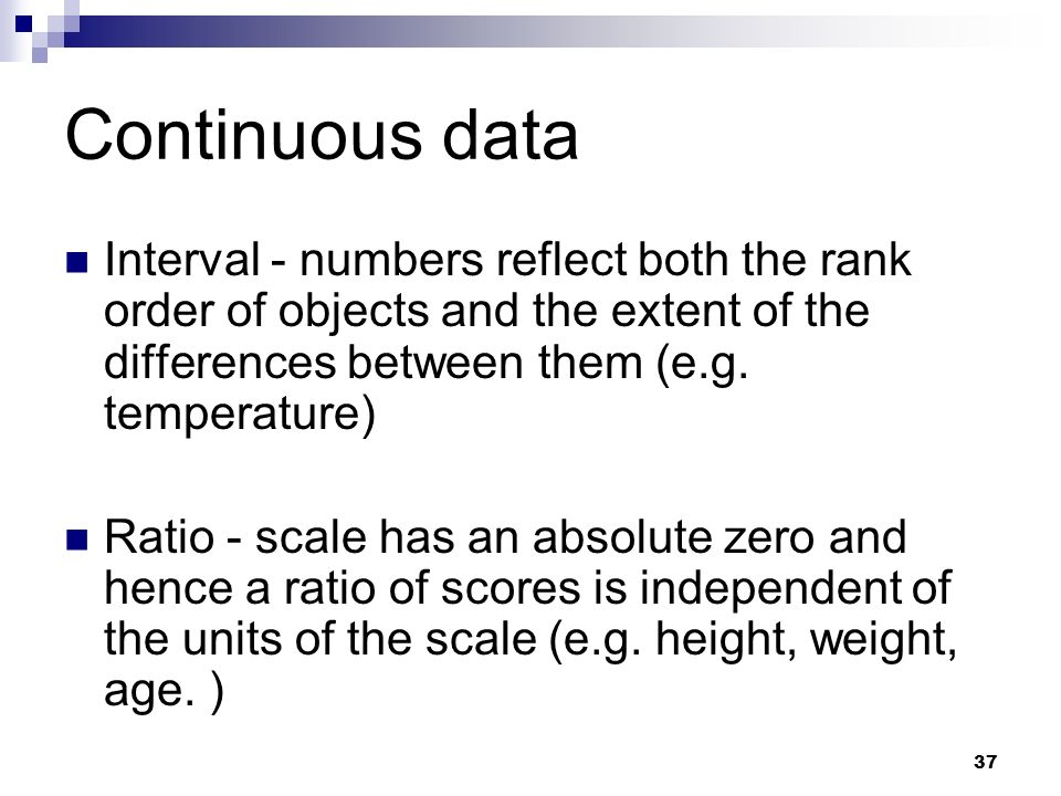 Continuous data Interval - numbers reflect both the rank order of objects and the extent of the differences between them (e.g. temperature)