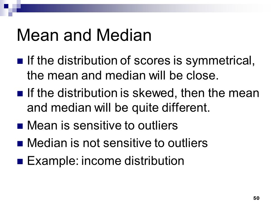 Mean and Median If the distribution of scores is symmetrical, the mean and median will be close.