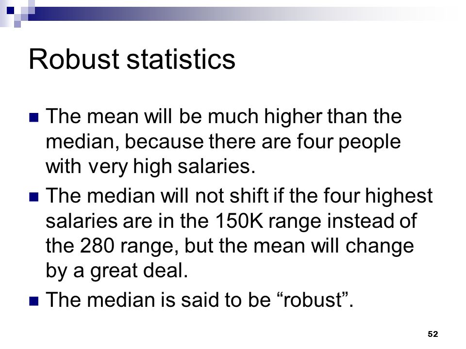 Robust statistics The mean will be much higher than the median, because there are four people with very high salaries.