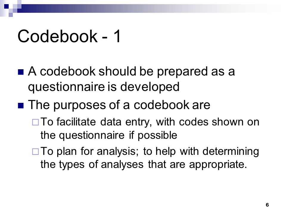 Codebook - 1 A codebook should be prepared as a questionnaire is developed. The purposes of a codebook are.