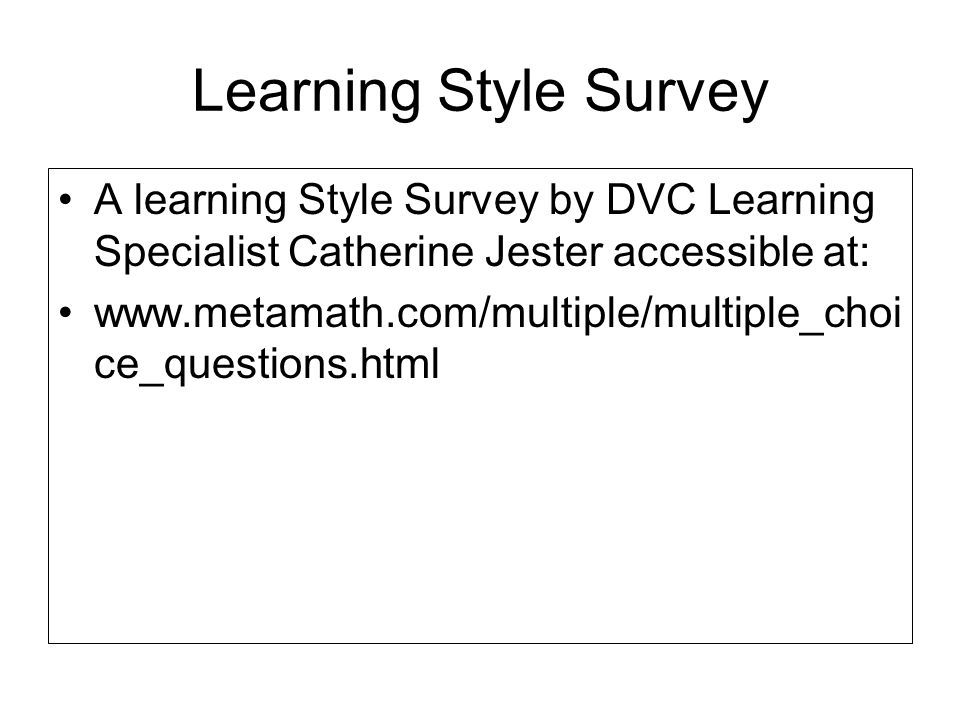 Learning Style Survey A learning Style Survey by DVC Learning Specialist Catherine Jester accessible at: