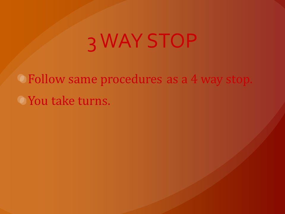3 WAY STOP Follow same procedures as a 4 way stop. You take turns.