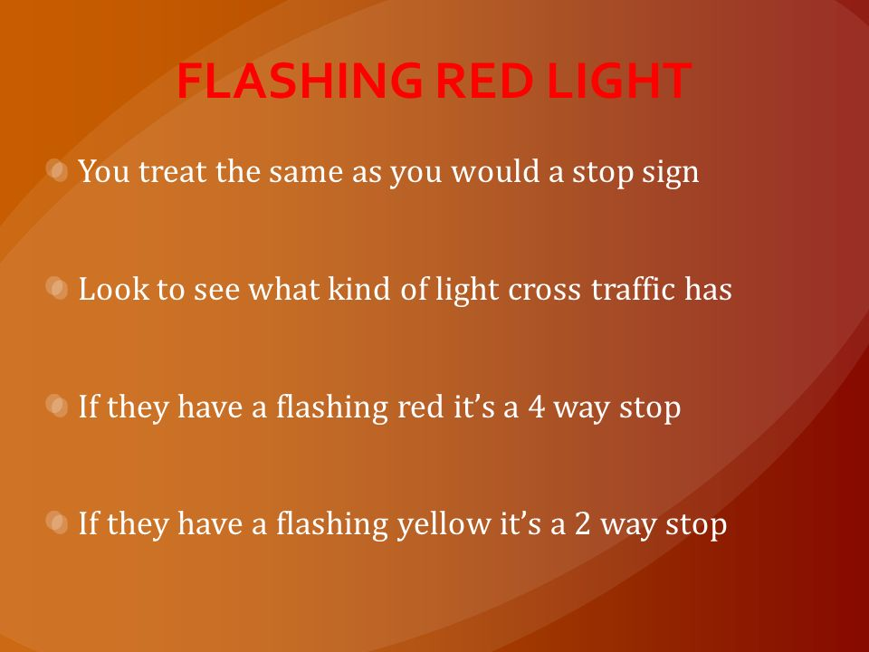 FLASHING RED LIGHT You treat the same as you would a stop sign